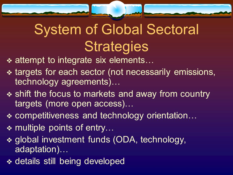 System of Global Sectoral Strategies  attempt to integrate six elements…  targets for each sector (not necessarily emissions, technology agreements)…  shift the focus to markets and away from country targets (more open access)…  competitiveness and technology orientation…  multiple points of entry…  global investment funds (ODA, technology, adaptation)…  details still being developed