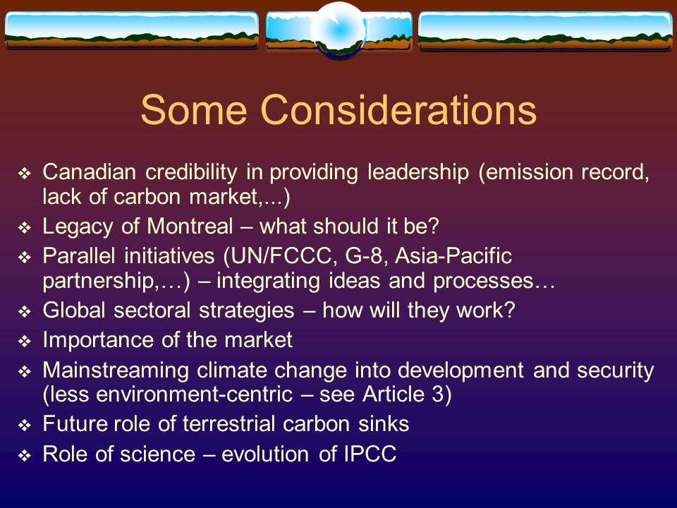 Some Considerations  Canadian credibility in providing leadership (emission record, lack of carbon market,...)  Legacy of Montreal – what should it be.
