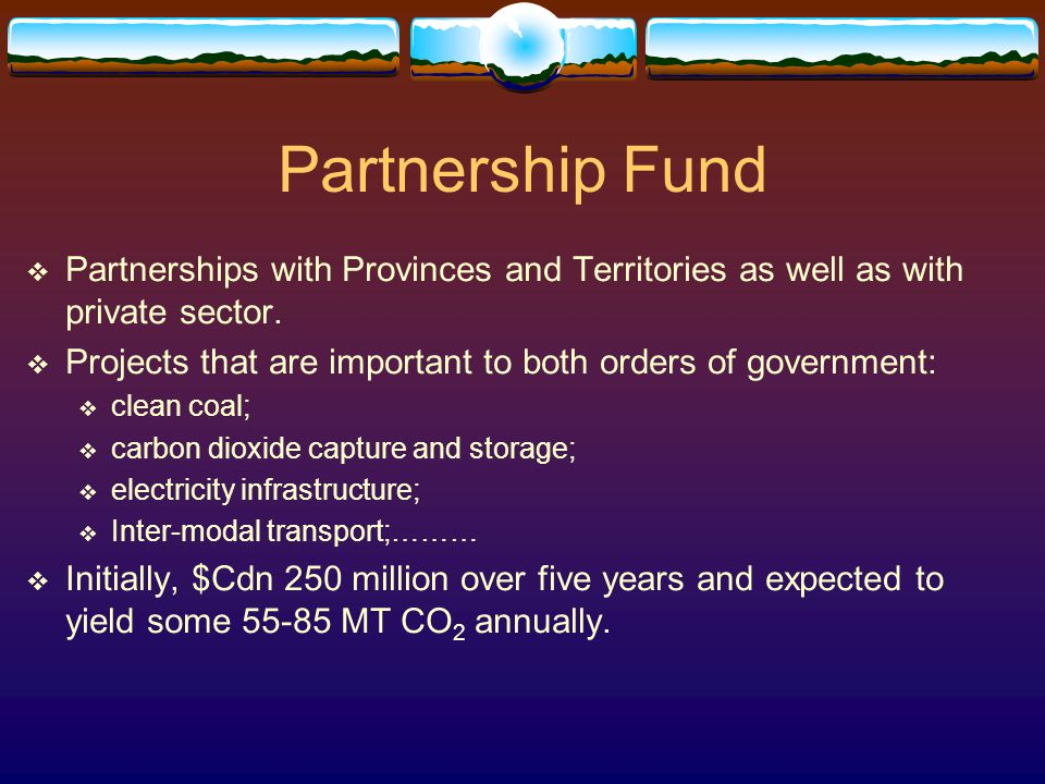Partnership Fund  Partnerships with Provinces and Territories as well as with private sector.