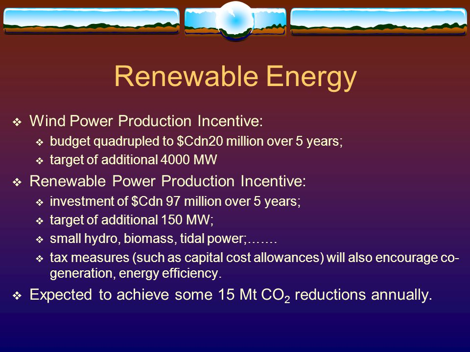 Renewable Energy  Wind Power Production Incentive:  budget quadrupled to $Cdn20 million over 5 years;  target of additional 4000 MW  Renewable Power Production Incentive:  investment of $Cdn 97 million over 5 years;  target of additional 150 MW;  small hydro, biomass, tidal power;…….
