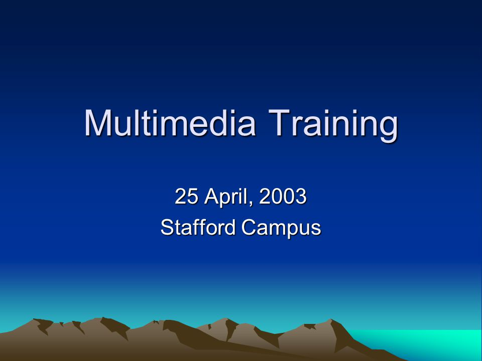 Multimedia Training 25 April, 2003 Stafford Campus
