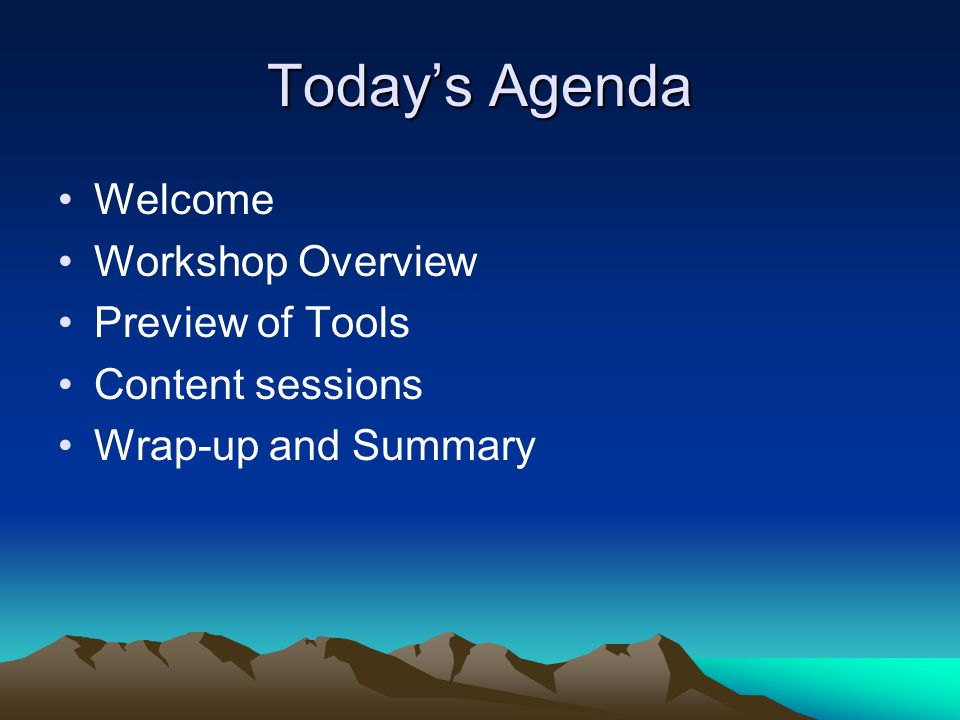 Today's Agenda Welcome Workshop Overview Preview of Tools Content sessions Wrap-up and Summary