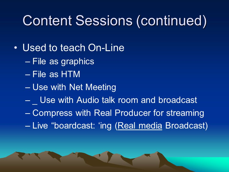 Content Sessions (continued) Used to teach On-Line –File as graphics –File as HTM –Use with Net Meeting –_ Use with Audio talk room and broadcast –Compress with Real Producer for streaming –Live boardcast: 'ing (Real media Broadcast)
