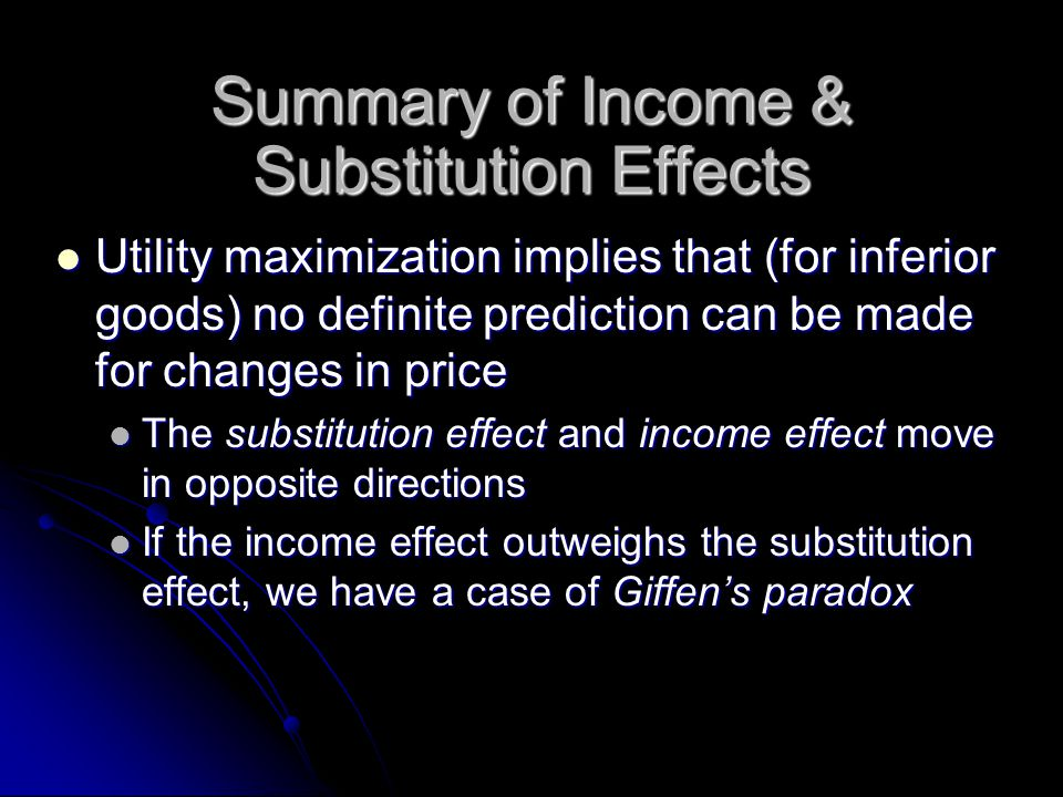 Summary of Income & Substitution Effects Utility maximization implies that (for inferior goods) no definite prediction can be made for changes in price Utility maximization implies that (for inferior goods) no definite prediction can be made for changes in price The substitution effect and income effect move in opposite directions The substitution effect and income effect move in opposite directions If the income effect outweighs the substitution effect, we have a case of Giffen's paradox If the income effect outweighs the substitution effect, we have a case of Giffen's paradox