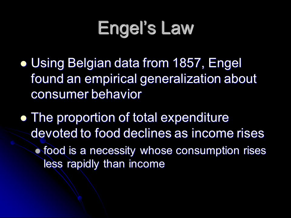 Engel's Law Using Belgian data from 1857, Engel found an empirical generalization about consumer behavior Using Belgian data from 1857, Engel found an empirical generalization about consumer behavior The proportion of total expenditure devoted to food declines as income rises The proportion of total expenditure devoted to food declines as income rises food is a necessity whose consumption rises less rapidly than income food is a necessity whose consumption rises less rapidly than income
