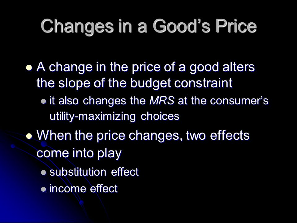 Changes in a Good's Price A change in the price of a good alters the slope of the budget constraint A change in the price of a good alters the slope of the budget constraint it also changes the MRS at the consumer's utility-maximizing choices it also changes the MRS at the consumer's utility-maximizing choices When the price changes, two effects come into play When the price changes, two effects come into play substitution effect substitution effect income effect income effect