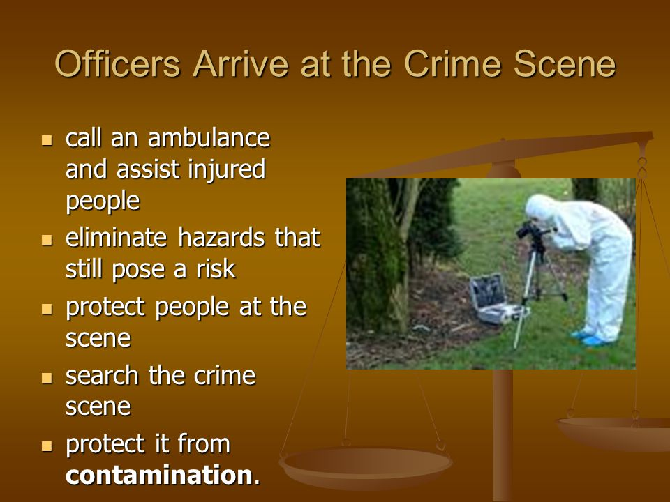 Officers Arrive at the Crime Scene call an ambulance and assist injured people call an ambulance and assist injured people eliminate hazards that still pose a risk eliminate hazards that still pose a risk protect people at the scene protect people at the scene search the crime scene search the crime scene protect it from contamination.