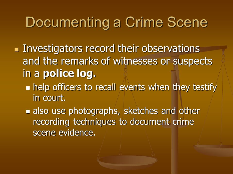 Documenting a Crime Scene Investigators record their observations and the remarks of witnesses or suspects in a police log.