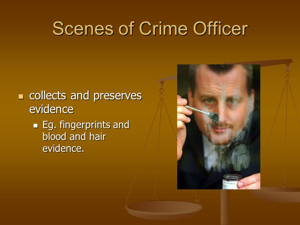 Scenes of Crime Officer collects and preserves evidence collects and preserves evidence Eg.