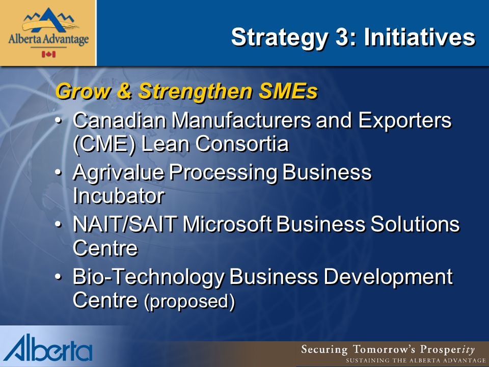 Strategy 3: Initiatives Grow & Strengthen SMEs Canadian Manufacturers and Exporters (CME) Lean Consortia Agrivalue Processing Business Incubator NAIT/SAIT Microsoft Business Solutions Centre Bio-Technology Business Development Centre (proposed) Grow & Strengthen SMEs Canadian Manufacturers and Exporters (CME) Lean Consortia Agrivalue Processing Business Incubator NAIT/SAIT Microsoft Business Solutions Centre Bio-Technology Business Development Centre (proposed)