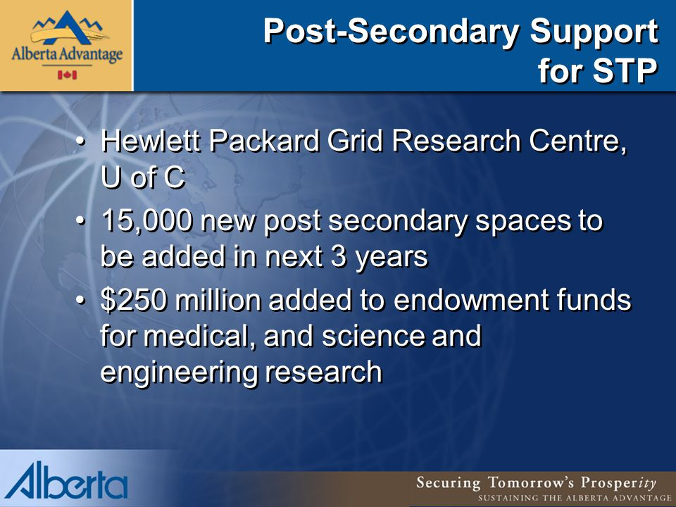 Post-Secondary Support for STP Hewlett Packard Grid Research Centre, U of C 15,000 new post secondary spaces to be added in next 3 years $250 million added to endowment funds for medical, and science and engineering research Hewlett Packard Grid Research Centre, U of C 15,000 new post secondary spaces to be added in next 3 years $250 million added to endowment funds for medical, and science and engineering research