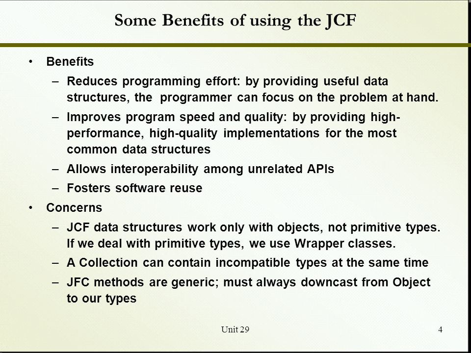 Unit 294 Some Benefits of using the JCF Benefits –Reduces programming effort: by providing useful data structures, the programmer can focus on the problem at hand.