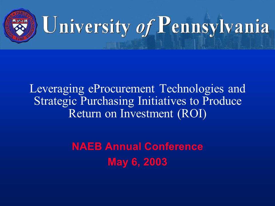 Leveraging eProcurement Technologies and Strategic Purchasing Initiatives to Produce Return on Investment (ROI) NAEB Annual Conference May 6, 2003