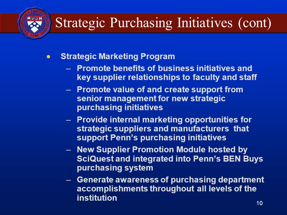10 Strategic Purchasing Initiatives (cont)  Strategic Marketing Program –Promote benefits of business initiatives and key supplier relationships to faculty and staff –Promote value of and create support from senior management for new strategic purchasing initiatives –Provide internal marketing opportunities for strategic suppliers and manufacturers that support Penn's purchasing initiatives –New Supplier Promotion Module hosted by SciQuest and integrated into Penn's BEN Buys purchasing system –Generate awareness of purchasing department accomplishments throughout all levels of the institution