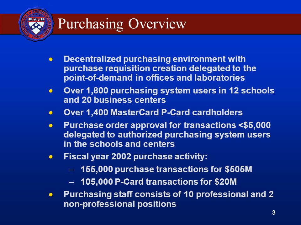 3 Purchasing Overview  Decentralized purchasing environment with purchase requisition creation delegated to the point-of-demand in offices and laboratories  Over 1,800 purchasing system users in 12 schools and 20 business centers  Over 1,400 MasterCard P-Card cardholders  Purchase order approval for transactions <$5,000 delegated to authorized purchasing system users in the schools and centers  Fiscal year 2002 purchase activity: –155,000 purchase transactions for $505M –105,000 P-Card transactions for $20M  Purchasing staff consists of 10 professional and 2 non-professional positions