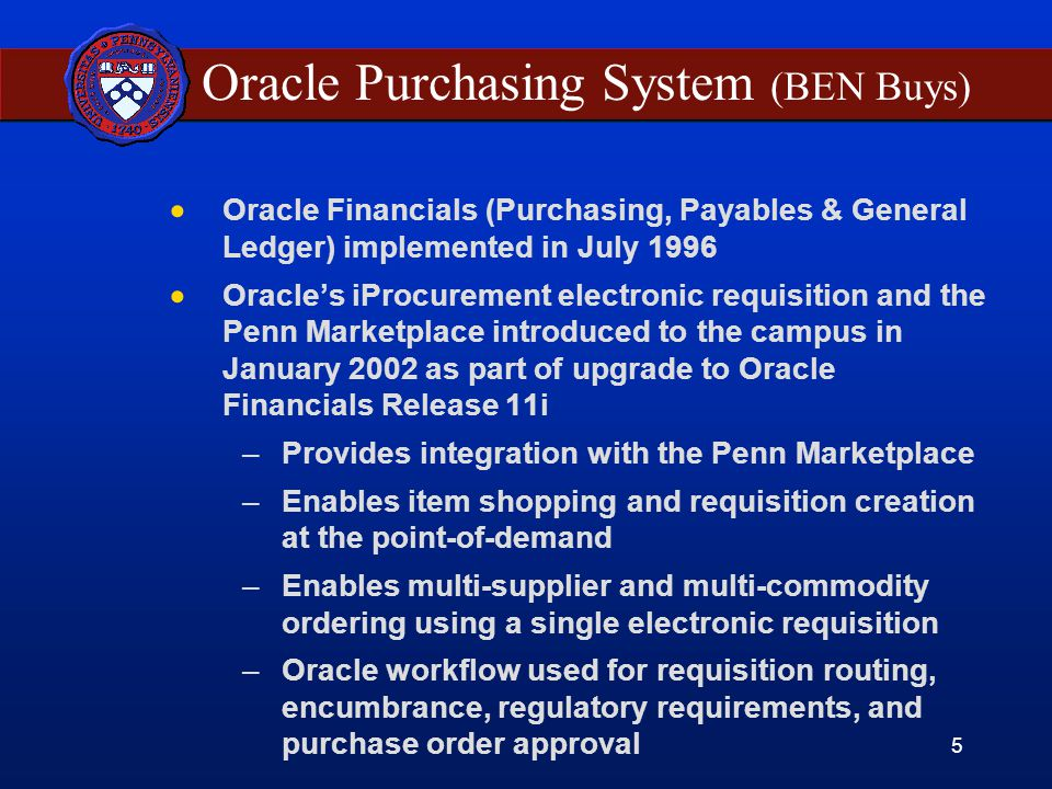 5 Oracle Purchasing System (BEN Buys)  Oracle Financials (Purchasing, Payables & General Ledger) implemented in July 1996  Oracle's iProcurement electronic requisition and the Penn Marketplace introduced to the campus in January 2002 as part of upgrade to Oracle Financials Release 11i –Provides integration with the Penn Marketplace –Enables item shopping and requisition creation at the point-of-demand –Enables multi-supplier and multi-commodity ordering using a single electronic requisition –Oracle workflow used for requisition routing, encumbrance, regulatory requirements, and purchase order approval