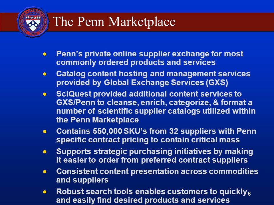 6 The Penn Marketplace  Penn's private online supplier exchange for most commonly ordered products and services  Catalog content hosting and management services provided by Global Exchange Services (GXS)  SciQuest provided additional content services to GXS/Penn to cleanse, enrich, categorize, & format a number of scientific supplier catalogs utilized within the Penn Marketplace  Contains 550,000 SKU's from 32 suppliers with Penn specific contract pricing to contain critical mass  Supports strategic purchasing initiatives by making it easier to order from preferred contract suppliers  Consistent content presentation across commodities and suppliers  Robust search tools enables customers to quickly and easily find desired products and services