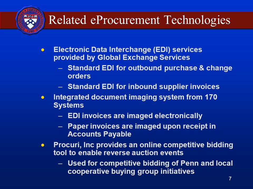 7 Related eProcurement Technologies  Electronic Data Interchange (EDI) services provided by Global Exchange Services –Standard EDI for outbound purchase & change orders –Standard EDI for inbound supplier invoices  Integrated document imaging system from 170 Systems –EDI invoices are imaged electronically –Paper invoices are imaged upon receipt in Accounts Payable  Procuri, Inc provides an online competitive bidding tool to enable reverse auction events –Used for competitive bidding of Penn and local cooperative buying group initiatives