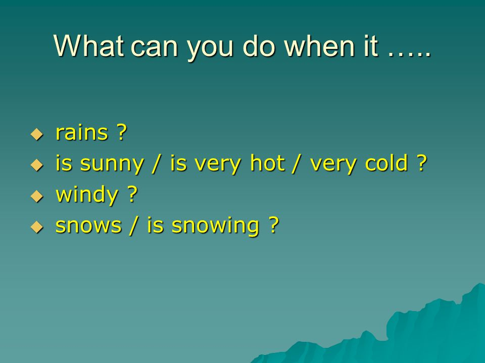 What can you do when it …..  rains .  is sunny / is very hot / very cold .