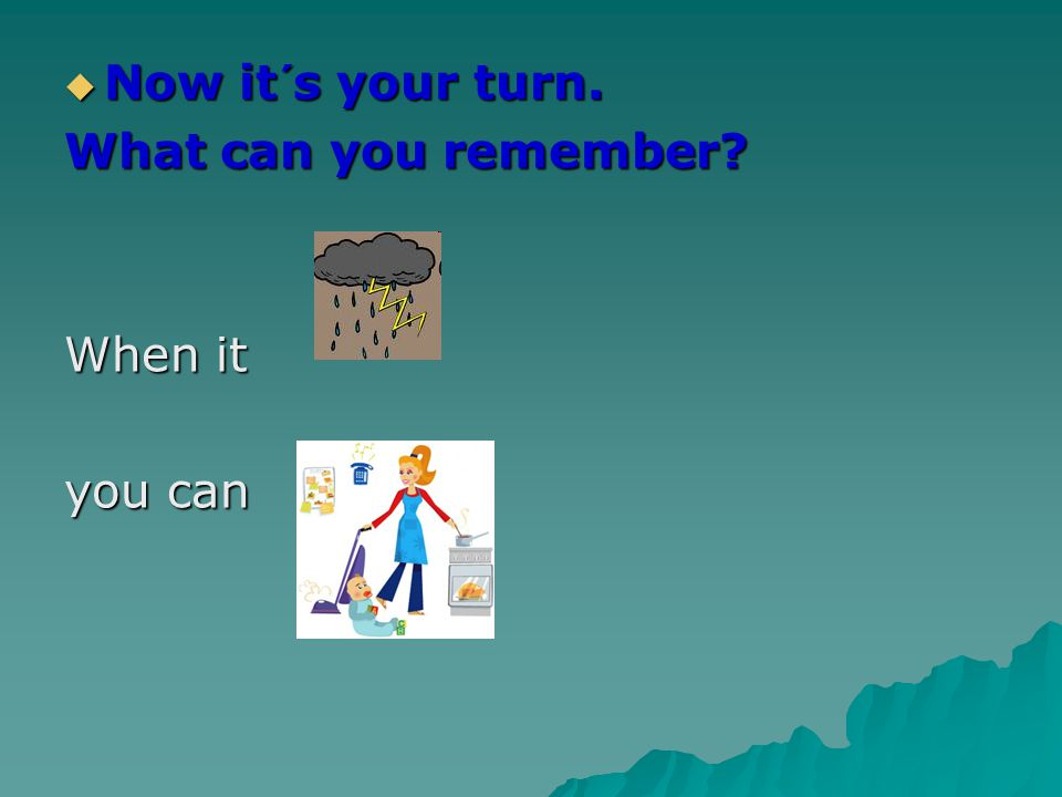  Now it´s your turn. What can you remember When it you can