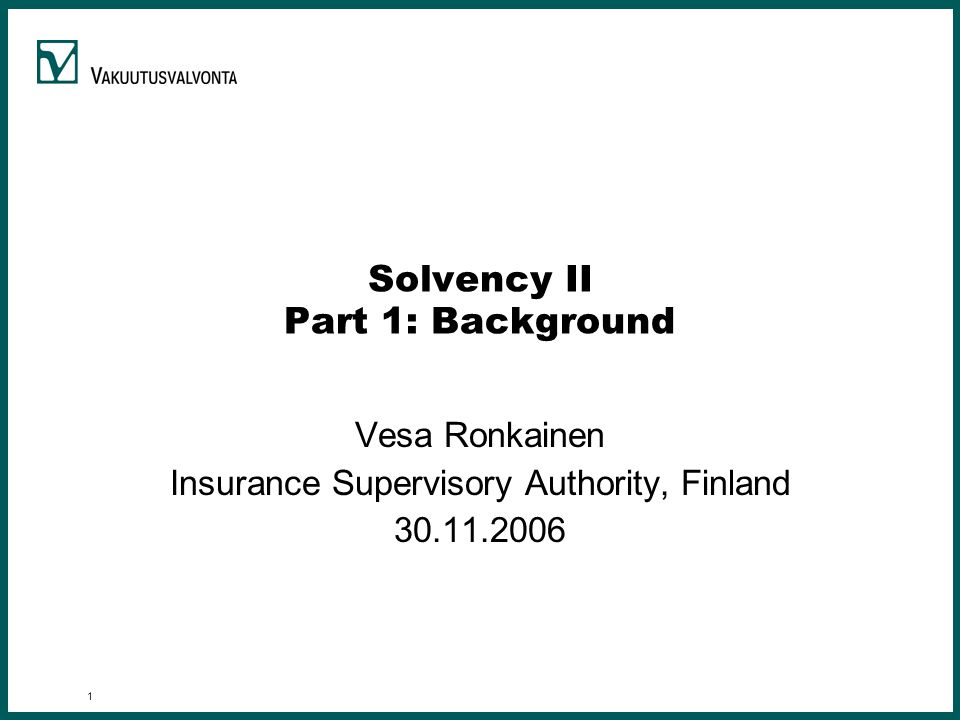 1 Solvency II Part 1: Background Vesa Ronkainen Insurance Supervisory Authority, Finland