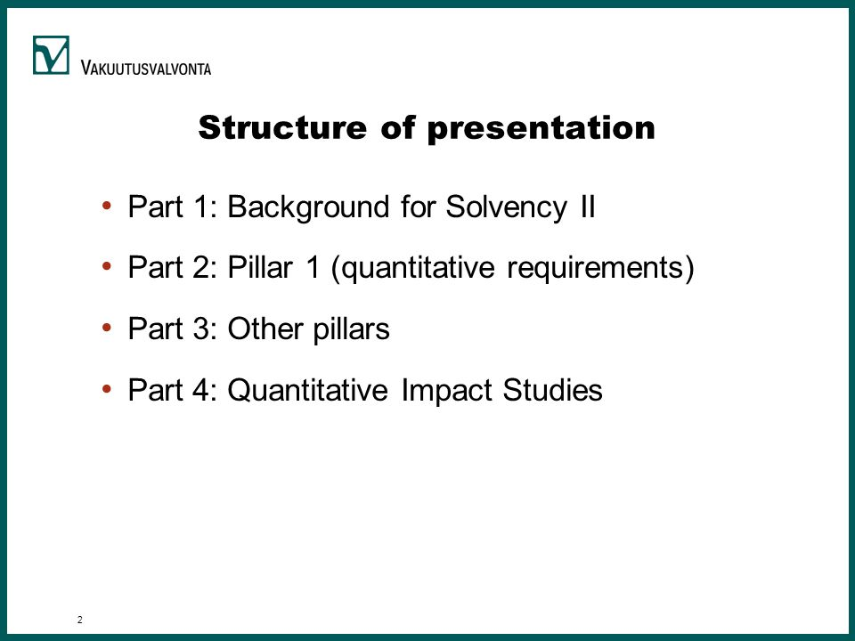 2 Structure of presentation Part 1: Background for Solvency II Part 2: Pillar 1 (quantitative requirements) Part 3: Other pillars Part 4: Quantitative Impact Studies