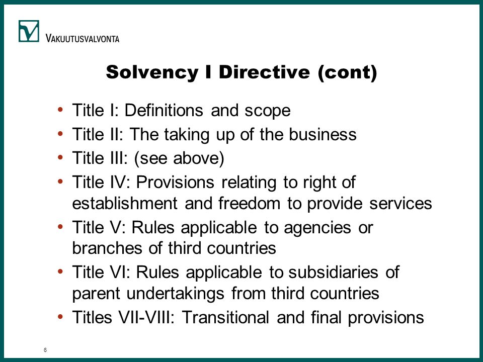 6 Solvency I Directive (cont) Title I: Definitions and scope Title II: The taking up of the business Title III: (see above) Title IV: Provisions relating to right of establishment and freedom to provide services Title V: Rules applicable to agencies or branches of third countries Title VI: Rules applicable to subsidiaries of parent undertakings from third countries Titles VII-VIII: Transitional and final provisions