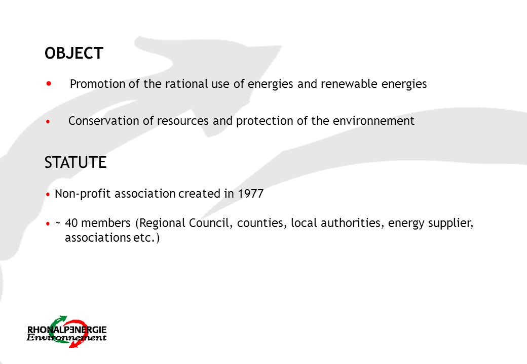 OBJECT Promotion of the rational use of energies and renewable energies Conservation of resources and protection of the environnement STATUTE Non-profit association created in 1977 ~ 40 members (Regional Council, counties, local authorities, energy supplier, associations etc.)