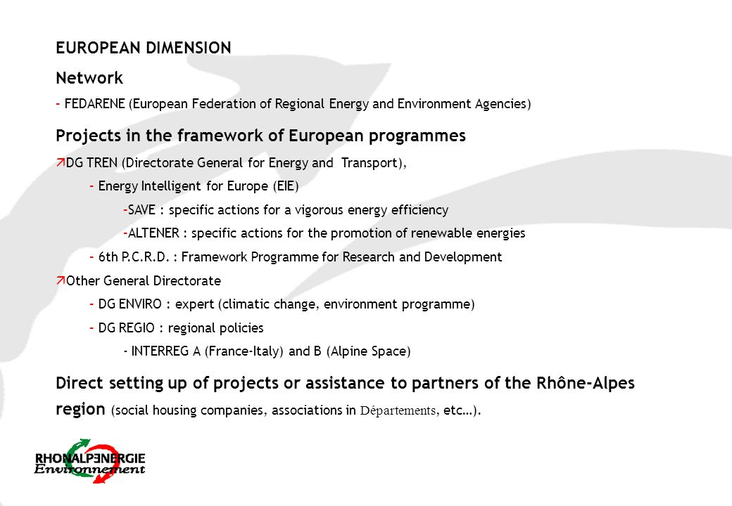EUROPEAN DIMENSION Network – FEDARENE (European Federation of Regional Energy and Environment Agencies) Projects in the framework of European programmes ä DG TREN (Directorate General for Energy and Transport), – Energy Intelligent for Europe (EIE) –SAVE : specific actions for a vigorous energy efficiency –ALTENER : specific actions for the promotion of renewable energies – 6th P.C.R.D.