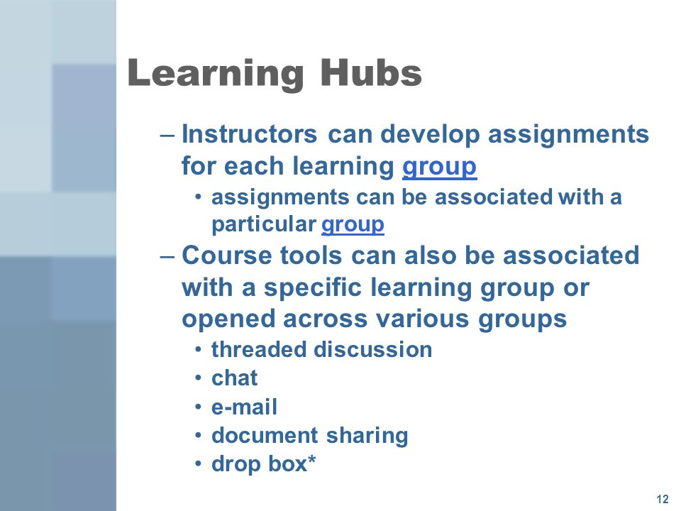 12 Learning Hubs –Instructors can develop assignments for each learning groupgroup assignments can be associated with a particular groupgroup –Course tools can also be associated with a specific learning group or opened across various groups threaded discussion chat  document sharing drop box*