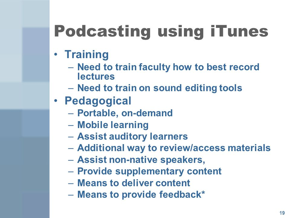 19 Podcasting using iTunes Training –Need to train faculty how to best record lectures –Need to train on sound editing tools Pedagogical –Portable, on-demand –Mobile learning –Assist auditory learners –Additional way to review/access materials –Assist non-native speakers, –Provide supplementary content –Means to deliver content –Means to provide feedback*