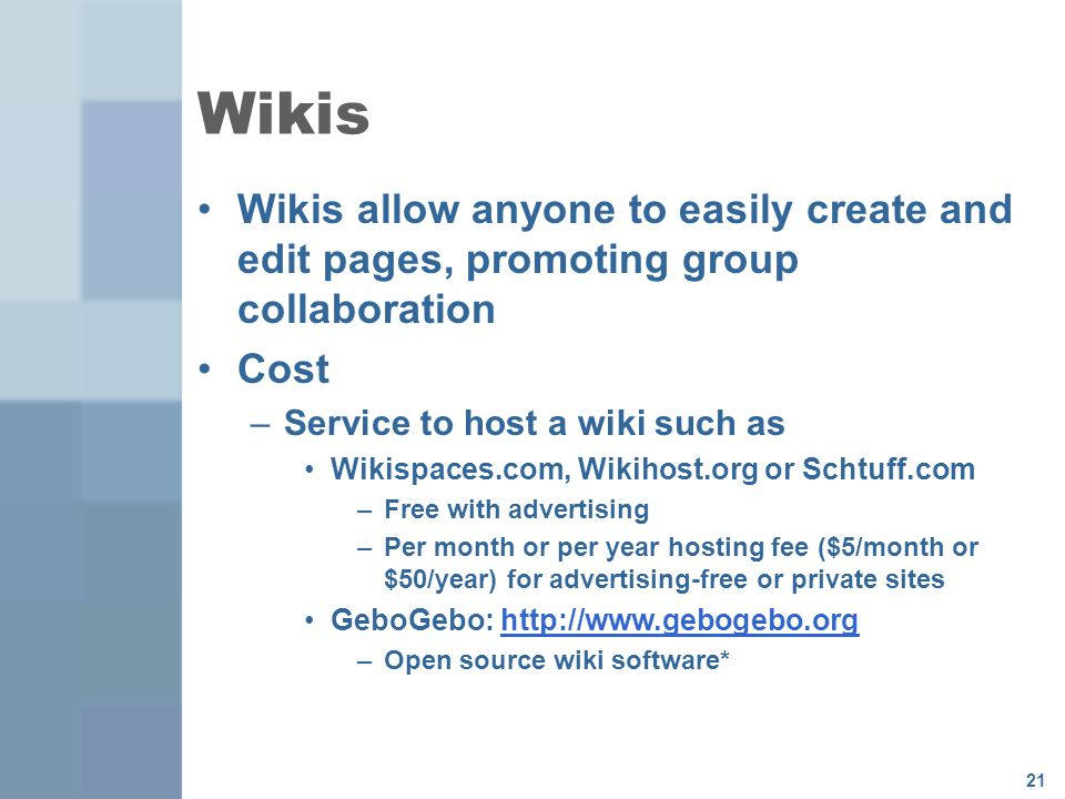 21 Wikis Wikis allow anyone to easily create and edit pages, promoting group collaboration Cost –Service to host a wiki such as Wikispaces.com, Wikihost.org or Schtuff.com –Free with advertising –Per month or per year hosting fee ($5/month or $50/year) for advertising-free or private sites GeboGebo:   –Open source wiki software*