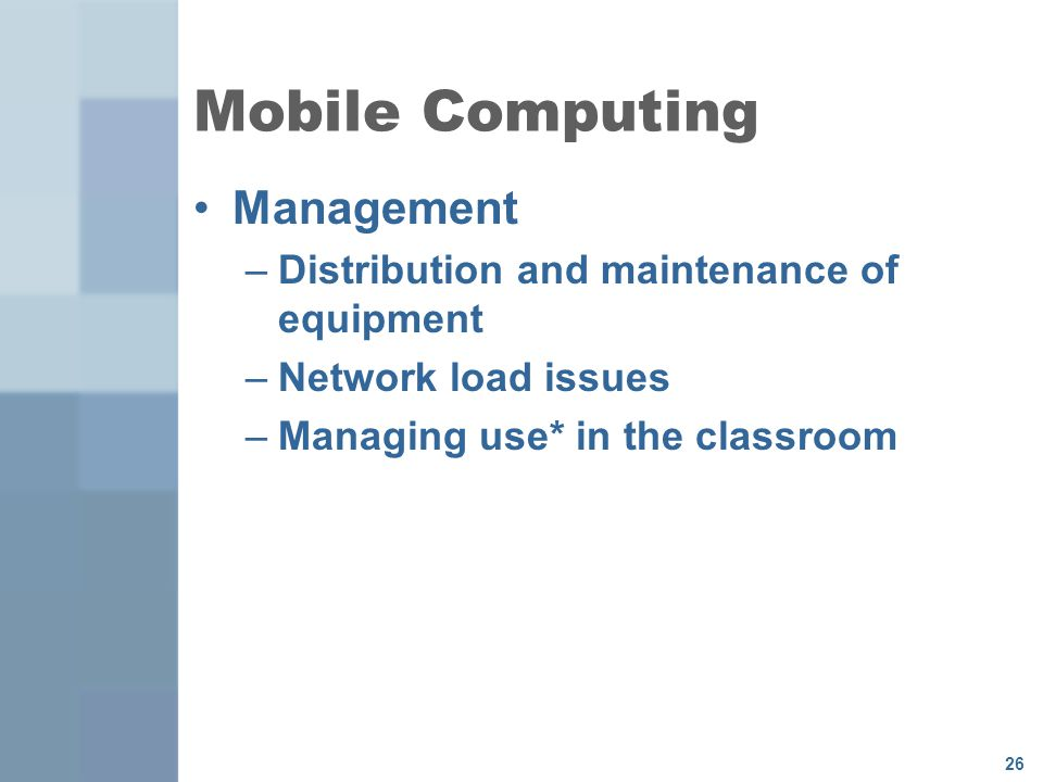 26 Mobile Computing Management –Distribution and maintenance of equipment –Network load issues –Managing use* in the classroom