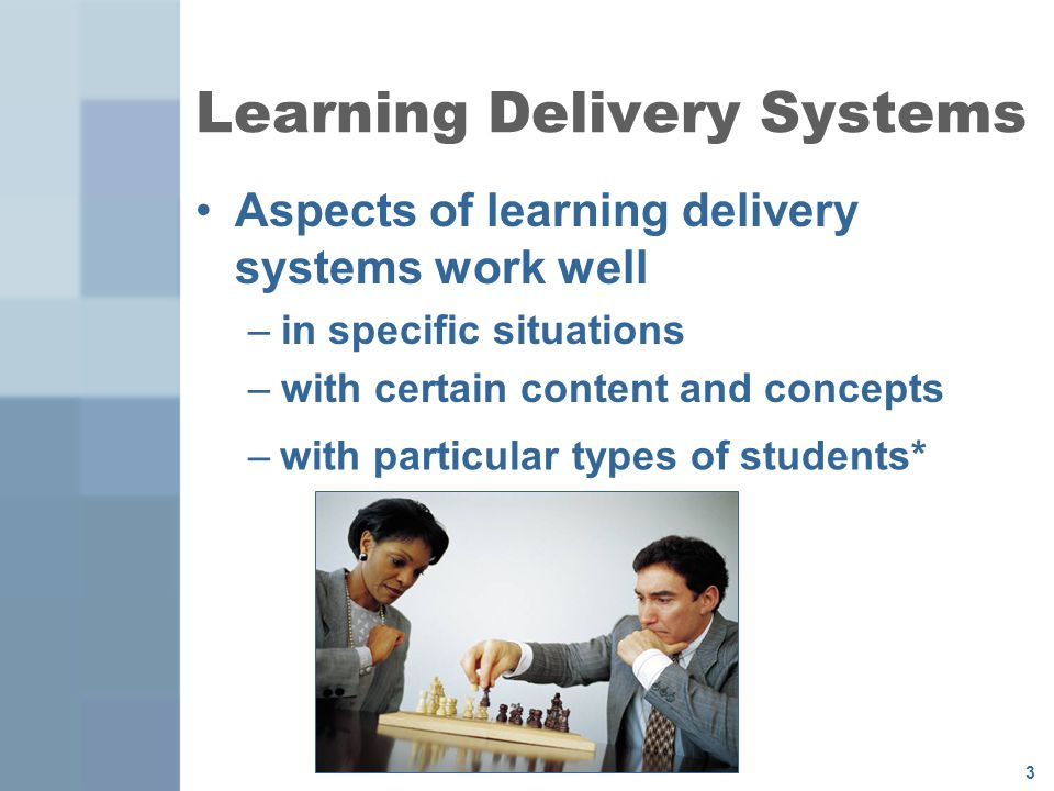 3 Learning Delivery Systems Aspects of learning delivery systems work well –in specific situations –with certain content and concepts –with particular types of students*