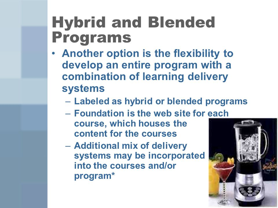 7 Hybrid and Blended Programs Another option is the flexibility to develop an entire program with a combination of learning delivery systems –Labeled as hybrid or blended programs –Foundation is the web site for each course, which houses the content for the courses –Additional mix of delivery systems may be incorporated into the courses and/or program*