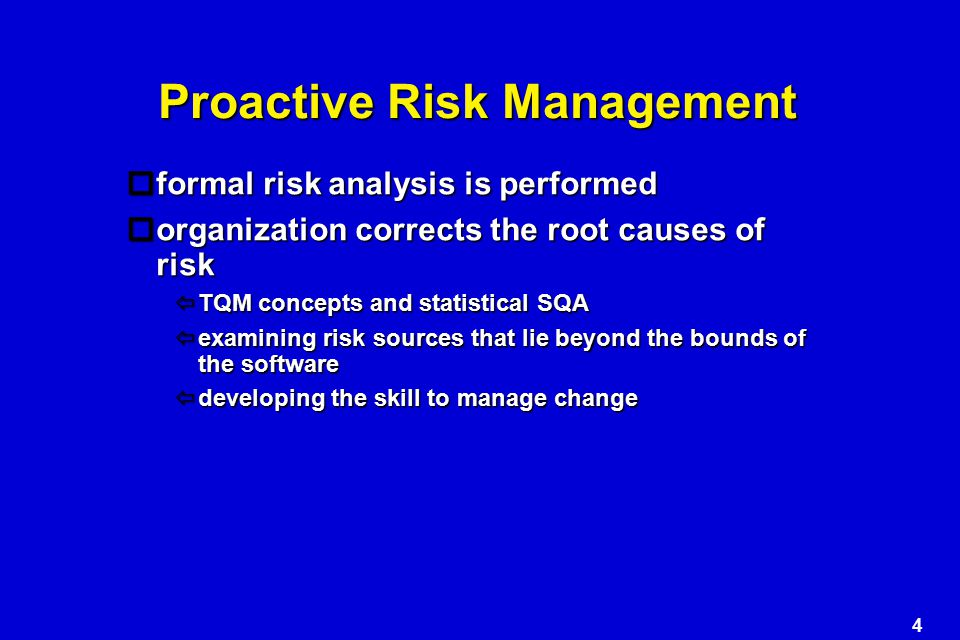4 Proactive Risk Management  formal risk analysis is performed  organization corrects the root causes of risk  TQM concepts and statistical SQA  examining risk sources that lie beyond the bounds of the software  developing the skill to manage change
