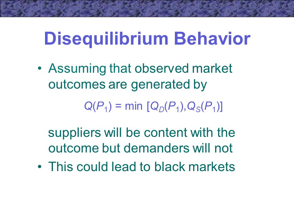 Disequilibrium Behavior Assuming that observed market outcomes are generated by Q(P 1 ) = min [Q D (P 1 ),Q S (P 1 )] suppliers will be content with the outcome but demanders will not This could lead to black markets