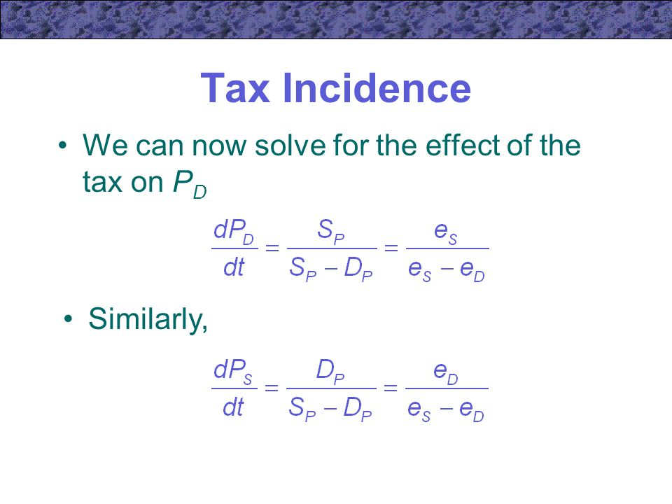 Tax Incidence We can now solve for the effect of the tax on P D Similarly,