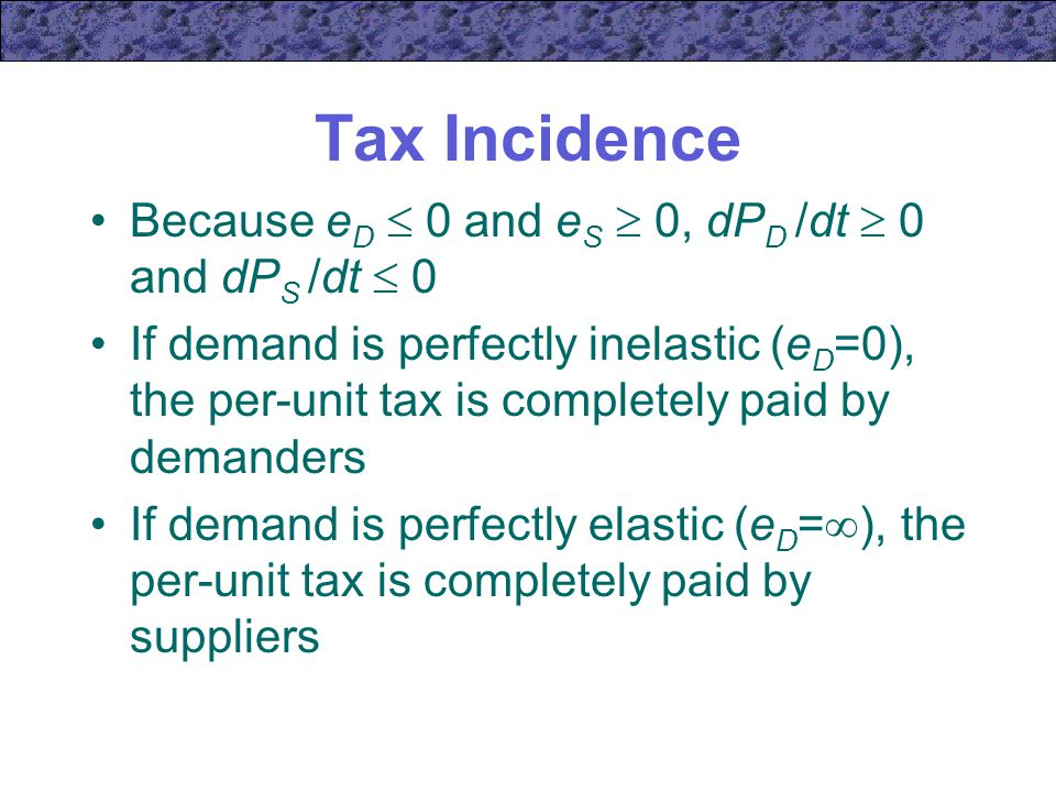 Tax Incidence Because e D  0 and e S  0, dP D /dt  0 and dP S /dt  0 If demand is perfectly inelastic (e D =0), the per-unit tax is completely paid by demanders If demand is perfectly elastic (e D =  ), the per-unit tax is completely paid by suppliers