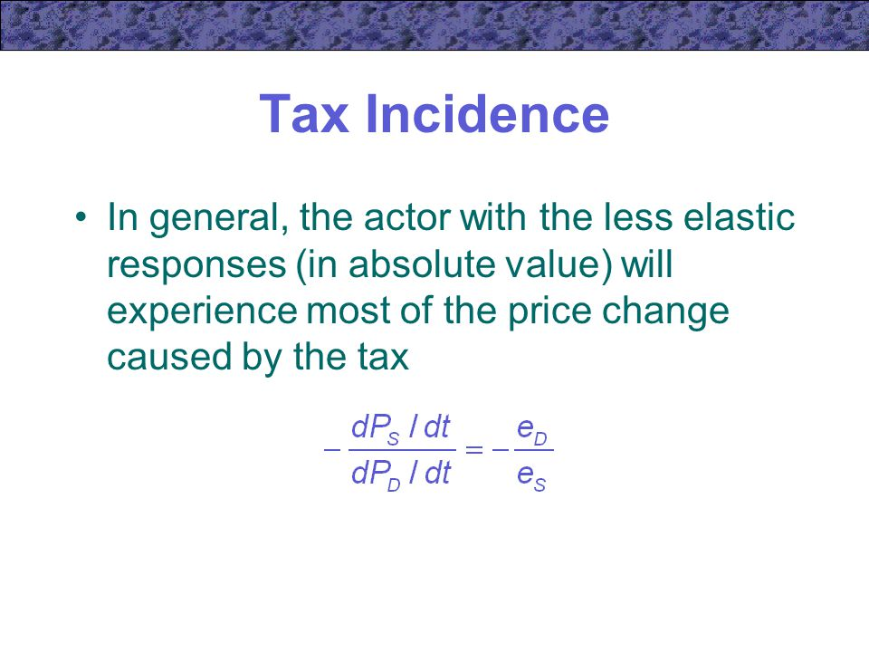 Tax Incidence In general, the actor with the less elastic responses (in absolute value) will experience most of the price change caused by the tax