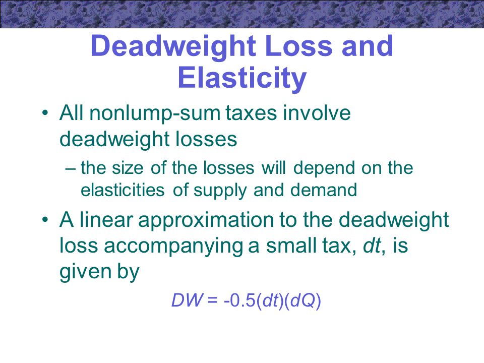 Deadweight Loss and Elasticity All nonlump-sum taxes involve deadweight losses –the size of the losses will depend on the elasticities of supply and demand A linear approximation to the deadweight loss accompanying a small tax, dt, is given by DW = -0.5(dt)(dQ)