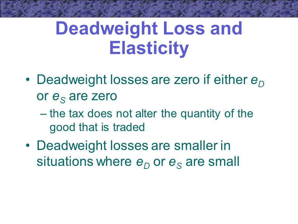 Deadweight Loss and Elasticity Deadweight losses are zero if either e D or e S are zero –the tax does not alter the quantity of the good that is traded Deadweight losses are smaller in situations where e D or e S are small