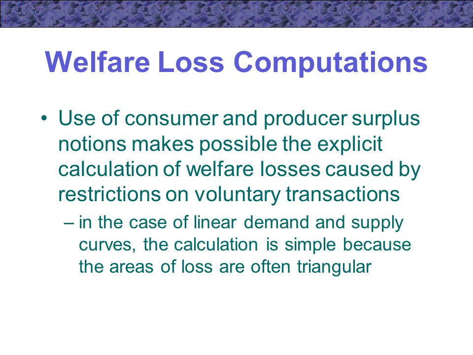 Welfare Loss Computations Use of consumer and producer surplus notions makes possible the explicit calculation of welfare losses caused by restrictions on voluntary transactions –in the case of linear demand and supply curves, the calculation is simple because the areas of loss are often triangular