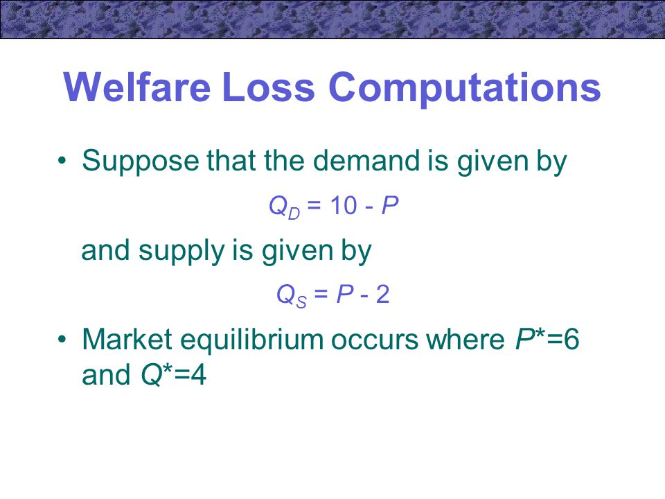 Welfare Loss Computations Suppose that the demand is given by Q D = 10 - P and supply is given by Q S = P - 2 Market equilibrium occurs where P*=6 and Q*=4