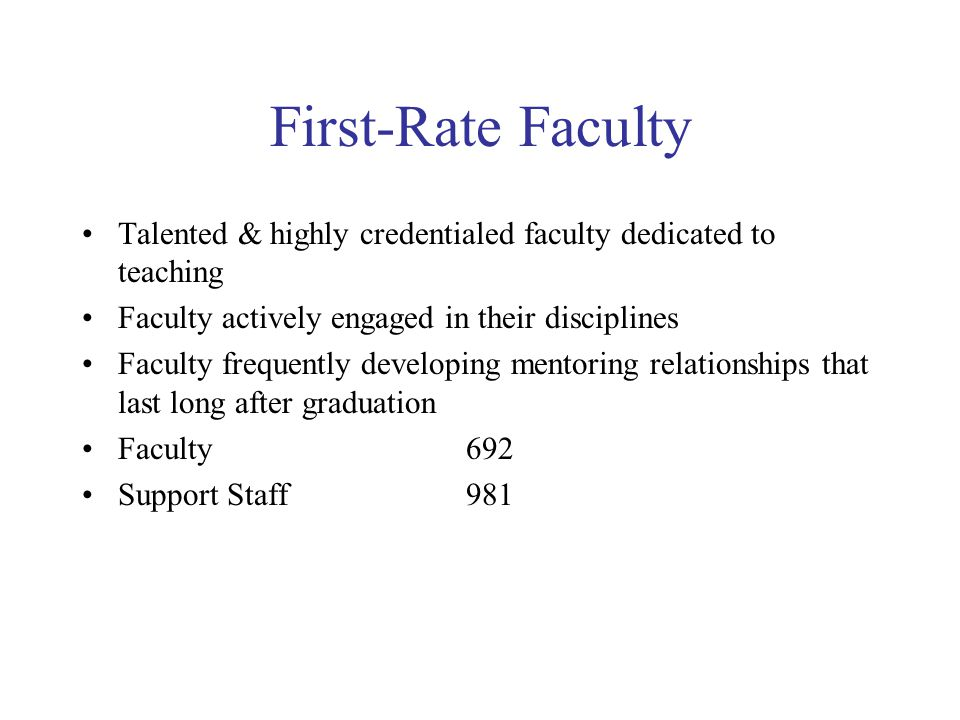 First-Rate Faculty Talented & highly credentialed faculty dedicated to teaching Faculty actively engaged in their disciplines Faculty frequently developing mentoring relationships that last long after graduation Faculty 692 Support Staff 981