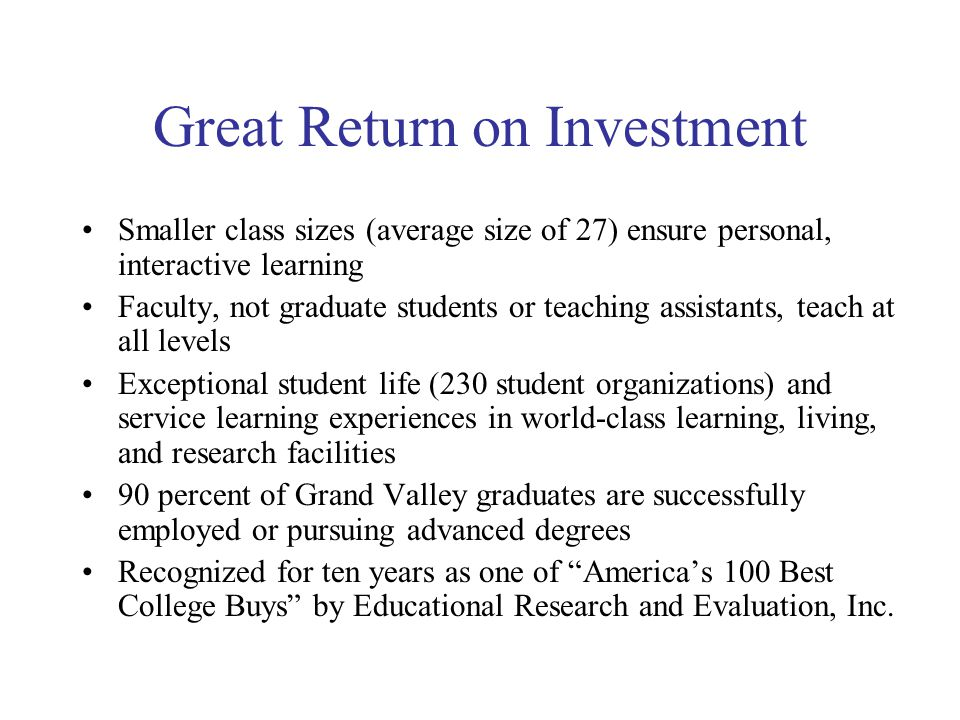 Great Return on Investment Smaller class sizes (average size of 27) ensure personal, interactive learning Faculty, not graduate students or teaching assistants, teach at all levels Exceptional student life (230 student organizations) and service learning experiences in world-class learning, living, and research facilities 90 percent of Grand Valley graduates are successfully employed or pursuing advanced degrees Recognized for ten years as one of America's 100 Best College Buys by Educational Research and Evaluation, Inc.