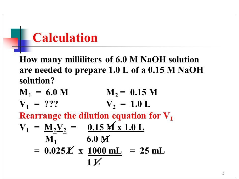 5 Calculation How many milliliters of 6.0 M NaOH solution are needed to prepare 1.0 L of a 0.15 M NaOH solution.