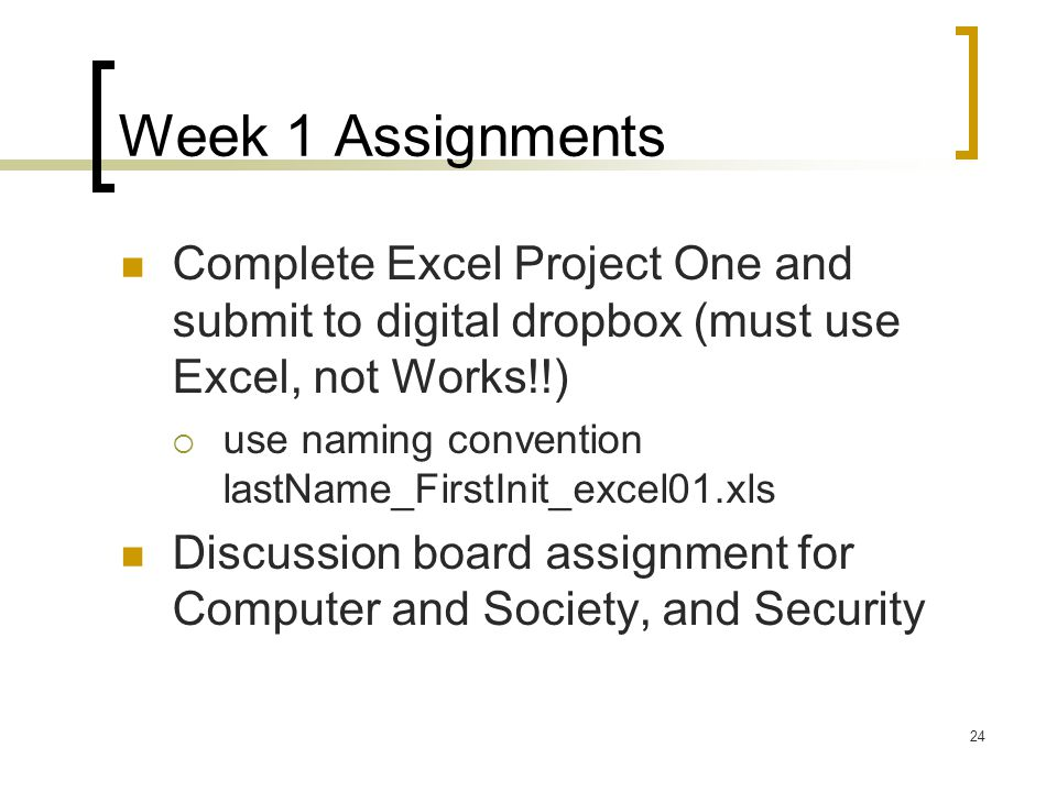 24 Week 1 Assignments Complete Excel Project One and submit to digital dropbox (must use Excel, not Works!!)  use naming convention lastName_FirstInit_excel01.xls Discussion board assignment for Computer and Society, and Security