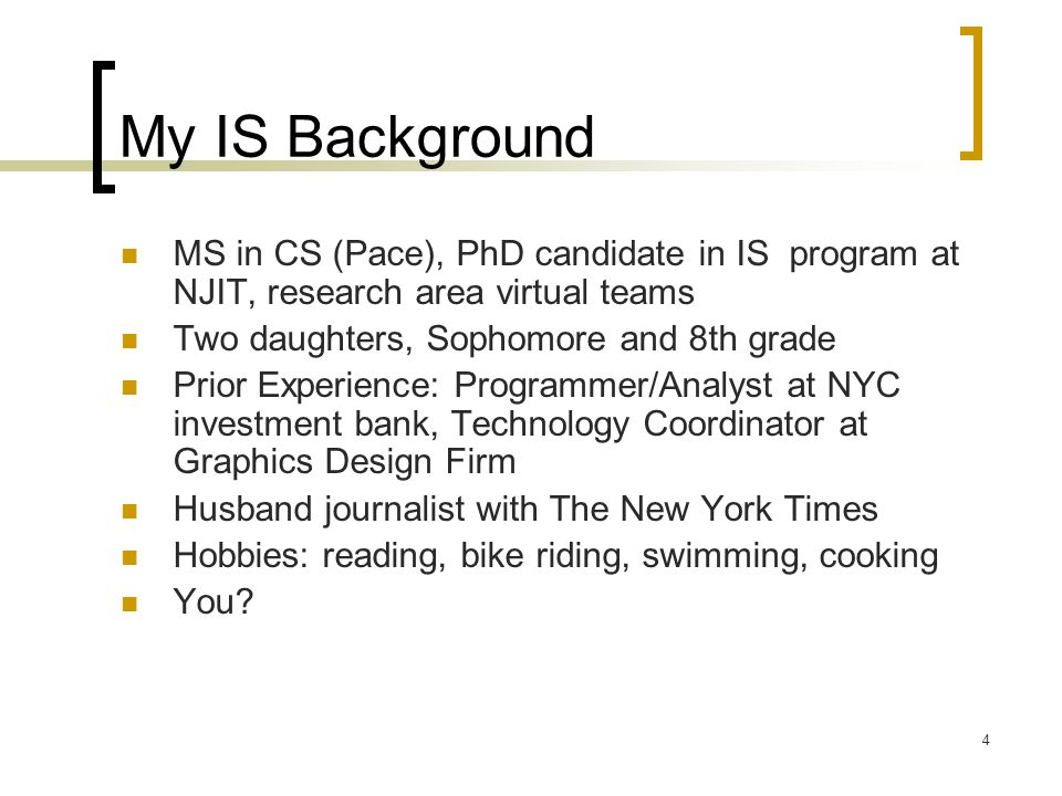 4 My IS Background MS in CS (Pace), PhD candidate in IS program at NJIT, research area virtual teams Two daughters, Sophomore and 8th grade Prior Experience: Programmer/Analyst at NYC investment bank, Technology Coordinator at Graphics Design Firm Husband journalist with The New York Times Hobbies: reading, bike riding, swimming, cooking You