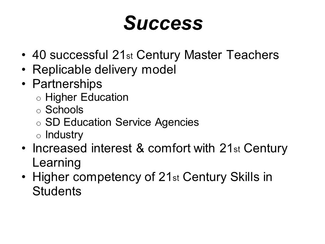 Success 40 successful 21 st Century Master Teachers Replicable delivery model Partnerships o Higher Education o Schools o SD Education Service Agencies o Industry Increased interest & comfort with 21 st Century Learning Higher competency of 21 st Century Skills in Students